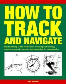 How to Track and Navigate : Route-Finding in the Wilderness, Tracking and Trailing, Using a Map and Compass, and Preparing for Emergencies, Paperback Book