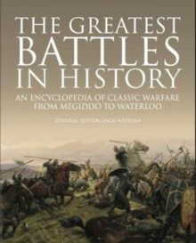 The Greatest Battles in History : An Encyclopedia of Classic Warfare From Megiddo To Waterloo, Hardback Book