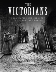 The Victorians : From Empire and Industry to Poverty and Famine, Hardback Book