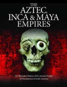 The Aztec, Inca and Maya Empires : The Illustrated History of the Ancient Peoples of Mesoamerica & South America, Hardback Book