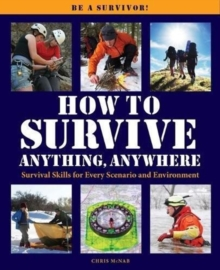 How to Survive Anything Anywhere : A Handbook of Survival Skills for Every Scenario and Environment, Paperback / softback Book