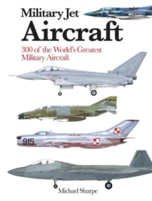 Military Jet Aircraft : 300 of the World's Greatest Military Jet Aircraft, Paperback / softback Book