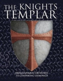 The Knights Templar : From Catholic Crusaders to Conspiring Criminals, Hardback Book