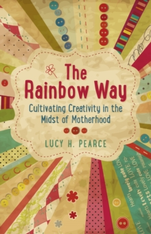 The Rainbow Way : Cultivating Creativity in the Midst of Motherhood, Paperback Book