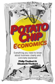 Potato Chip Economics : Everything You Need to Know About Business Clearly and Concisely Explained, Paperback Book