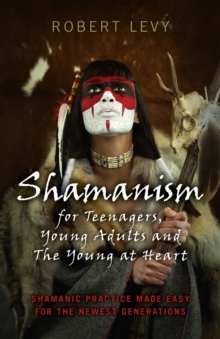 Shamanism for Teenagers, Young Adults and the Young at Heart : Shamanic Practice Made Easy for the Newest Generations, Paperback Book