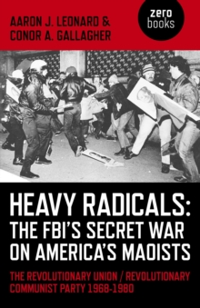 Heavy Radicals - The FBI's Secret War on America's Maoists : The Revolutionary Union / Revolutionary Communist Party 1968-1980, Paperback Book