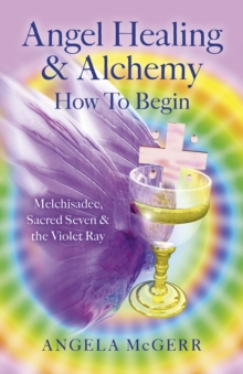 Angel Healing & Alchemy - How to Begin : Melchisadec, Sacred Seven & the Violet Ray, Paperback Book