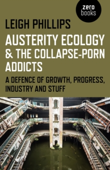 Austerity Ecology & the Collapse-Porn Addicts : A Defence of Growth, Progress, Industry and Stuff, Paperback / softback Book