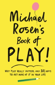 Michael Rosen's Book of Play : Why play really matters, and 101 ways to get more of it in your life, EPUB eBook