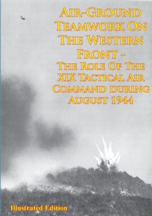 Air-Ground Teamwork On The Western Front - The Role Of The XIX Tactical Air Command During August 1944, EPUB eBook