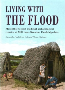 Living with the Flood : Mesolithic to post-medieval archaeological remains at Mill Lane, Sawston, Cambridgeshire - a wetland/dryland interface, Paperback Book