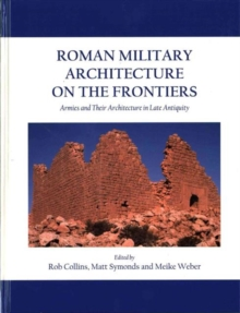 Roman Military Architecture on the Frontiers : Armies and Their Architecture in Late Antiquity, Hardback Book