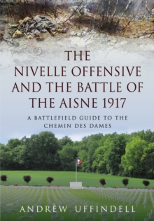 The Nivelle Offensive and the Battle of the Aisne 1917 : A Battlefield Guide to the Chemin Des Dames, Paperback / softback Book