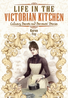 Life in the Victorian Kitchen : Culinary Secrets and Servants' Stories, Paperback / softback Book