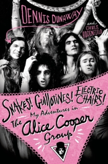 Snakes! Guillotines! Electric Chairs! : My Adventures in the Alice Cooper Band, Paperback Book