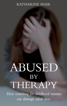 Abused by Therapy : How Searching for Childhood Trauma can Damage Adult Lives, Paperback / softback Book