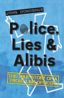 Police, Lies & Alibis : The True Story of a Front Line Officer, Paperback Book