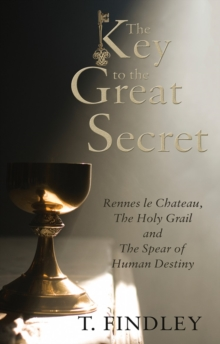 The Key to the Great Secret : Rennes le Chateau, The Holy Grail and The Spear of Human Destiny, EPUB eBook