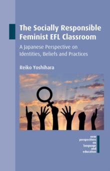 The Socially Responsible Feminist EFL Classroom : A Japanese Perspective on Identities, Beliefs and Practices, Hardback Book