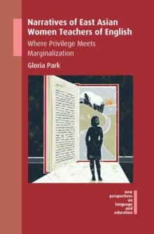 Narratives of East Asian Women Teachers of English : Where Privilege Meets Marginalization, Hardback Book