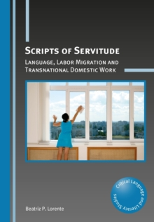 Scripts of Servitude : Language, Labor Migration and Transnational Domestic Work, Paperback Book