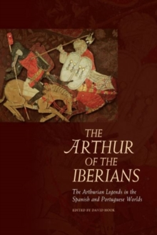 The Arthur of the Iberians : The Arthurian Legends in the Spanish and Portuguese Worlds, Hardback Book
