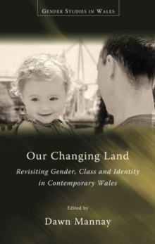 Our Changing Land : Revisiting Gender, Class and Identity in Contemporary Wales, Paperback Book