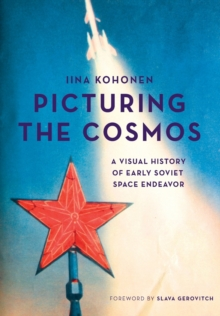 Picturing the Cosmos : A Visual History of Early Soviet Space Endeavor, Paperback Book