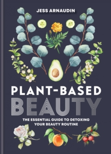 Plant-Based Beauty : The Essential Guide to Detoxing Your Beauty Routine, EPUB eBook