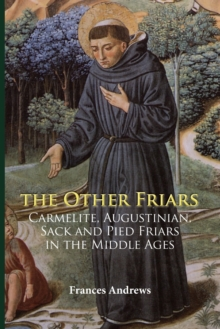 The Other Friars : The Carmelite, Augustinian, Sack and Pied Friars in the Middle Ages, Paperback Book