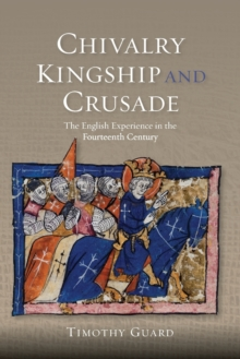 Chivalry, Kingship and Crusade : The English Experience in the Fourteenth Century, Paperback Book
