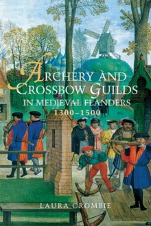 Archery and Crossbow Guilds in Medieval Flanders, 1300-1500, Hardback Book