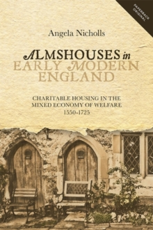 Almshouses in Early Modern England : Charitable Housing in the Mixed Economy of Welfare, 1550-1725, Paperback Book