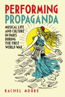 Performing Propaganda: Musical Life and Culture in Paris during the First World War, Hardback Book