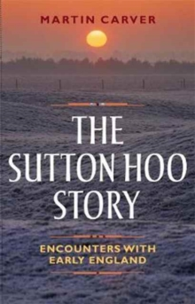 The Sutton Hoo Story : Encounters with Early England, Paperback Book