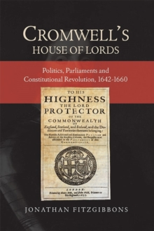 Cromwell's House of Lords : Politics, Parliaments and Constitutional Revolution, 1642-1660, Hardback Book