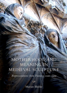 Motherhood and Meaning in Medieval Sculpture : Representations from France, c.1100-1500, Hardback Book
