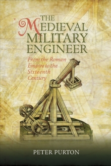 The Medieval Military Engineer : From the Roman Empire to the Sixteenth Century, Hardback Book