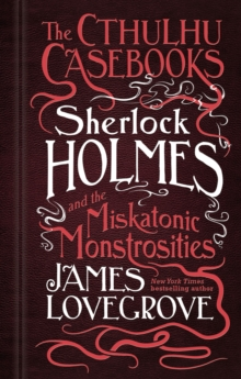 The Cthulhu Casebooks - Sherlock Holmes and the Miskatonic Monstrosities, Hardback Book
