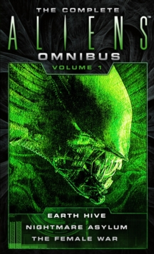 The Complete Aliens Omnibus - Volume 1 : Earth Hive, Nightmare Asylum, The Female War, Paperback Book