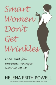 Smart Women Don't Get Wrinkles : How to Feel and Look 10 Years Younger Without Effort, Paperback Book