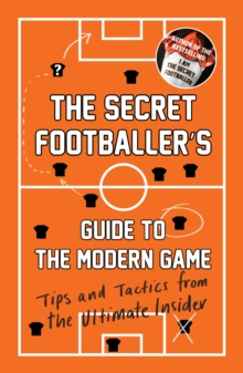 The Secret Footballer's Guide to the Modern Game : Tips and Tactics from the Ultimate Insider, Paperback / softback Book