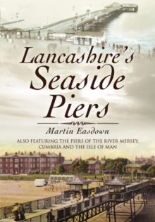 Lancashire's Seaside Piers : Also Featuring The Piers of Chesire, Cumbria and the Isle of Wight, PDF eBook