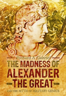The Madness of Alexander the Great : And the Myth of Military Genius, Hardback Book