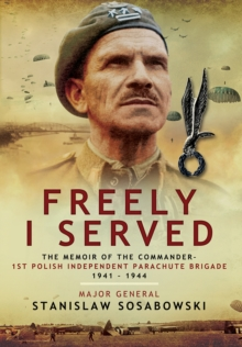 Freely I Served : The Memoir of the Commander, 1st Polish Independent Parachute Brigade 1941  -  1944, Hardback Book