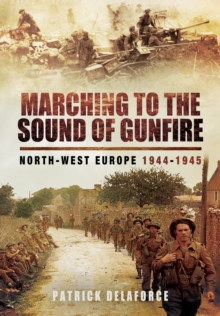 Marching to the Sound of Gunfire : North-West Europe 1944  -  1945, Hardback Book
