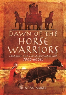 Dawn of the Horse Warriors : Chariot and Cavalry Warfare, 3000-600BC, Hardback Book