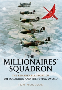 The Millionaires' Squadron : The Remarkable Story of 601 Squadron and the Flying Sword, Hardback Book