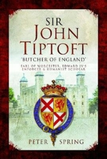 Sir John Tiptoft-'Butcher of England' : Earl of Worcester, Edward IV's enforcer and humanist scholar, Hardback Book